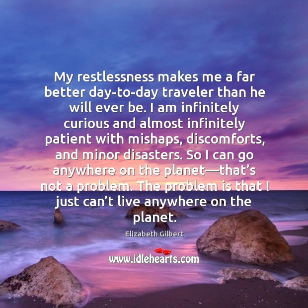 Image, My restlessness makes me a far better day-to-day traveler than he will