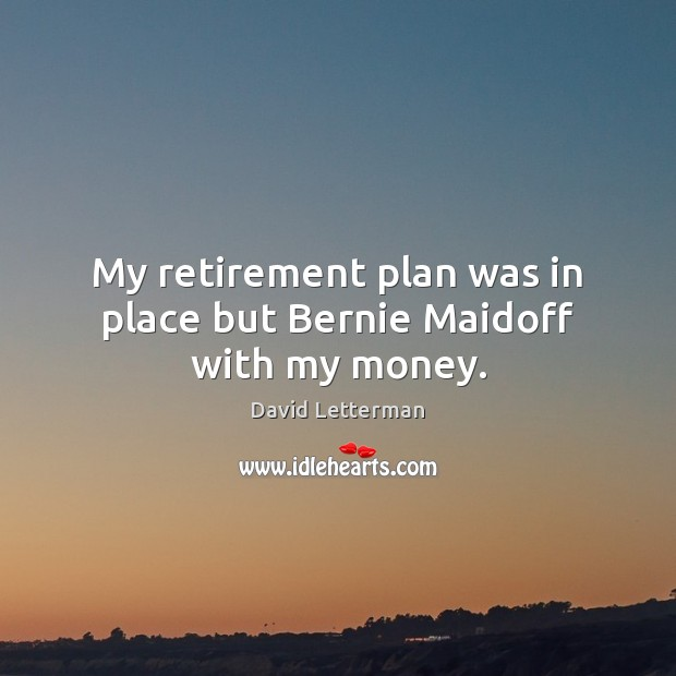 My retirement plan was in place but Bernie Maidoff with my money. David Letterman Picture Quote