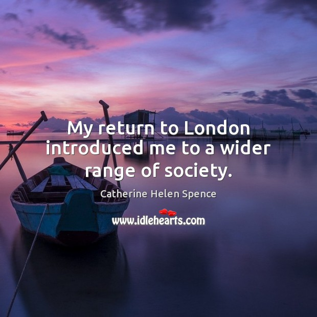My return to London introduced me to a wider range of society. Catherine Helen Spence Picture Quote