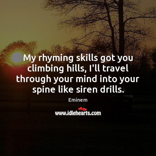 My rhyming skills got you climbing hills, I'll travel through your mind Image