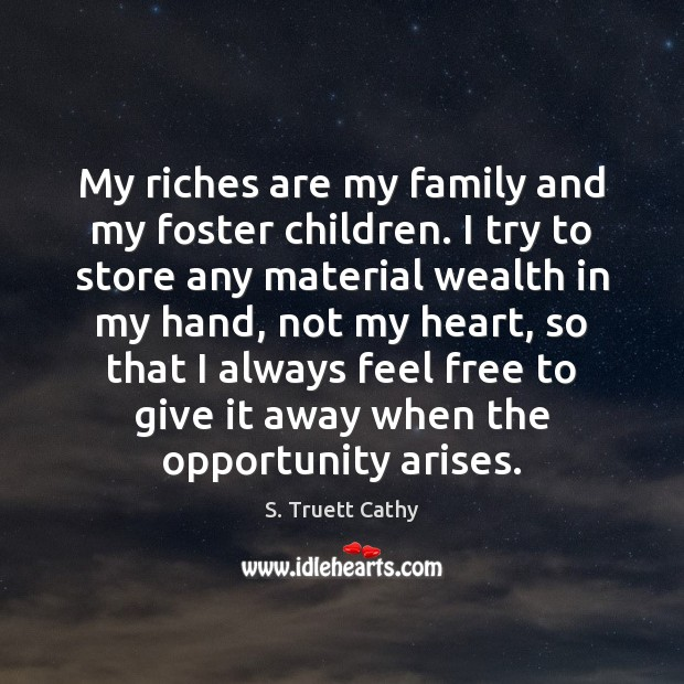 My riches are my family and my foster children. I try to Image