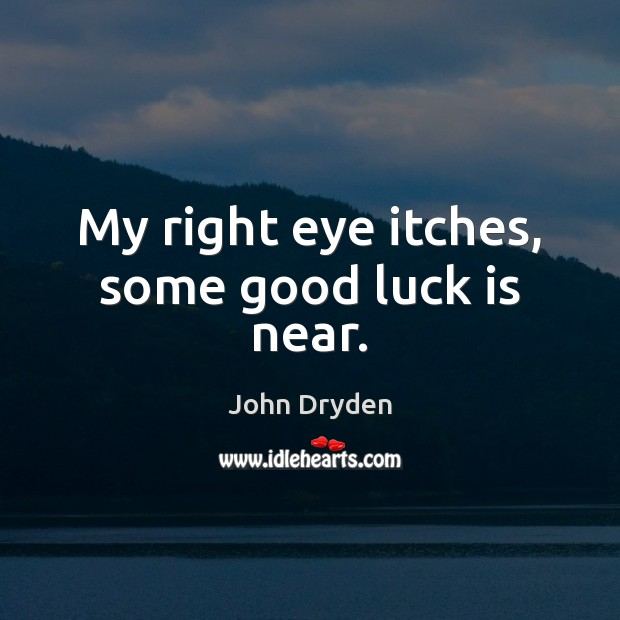 My right eye itches, some good luck is near. John Dryden Picture Quote