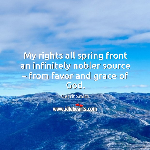 My rights all spring front an infinitely nobler source – from favor and grace of God. Image