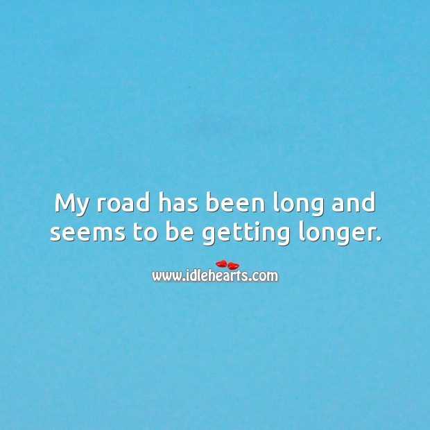 My road has been long and seems to be getting longer. Sad Quotes Image