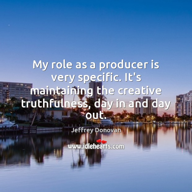 My role as a producer is very specific. It's maintaining the creative Jeffrey Donovan Picture Quote