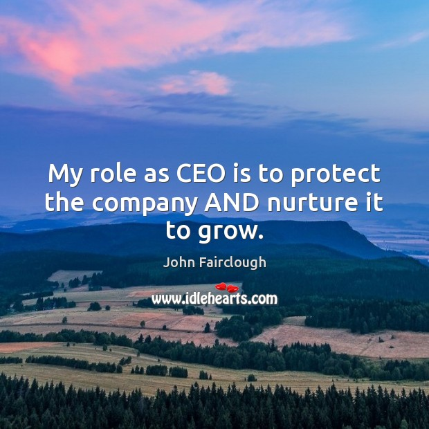 My role as CEO is to protect the company AND nurture it to grow. John Fairclough Picture Quote