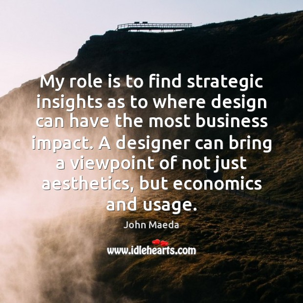 My role is to find strategic insights as to where design can John Maeda Picture Quote