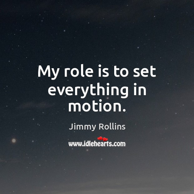My role is to set everything in motion. Image
