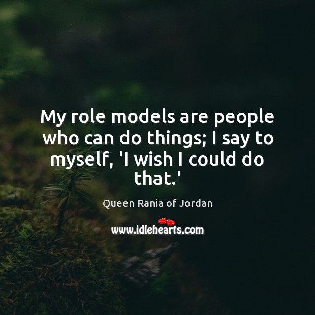 My role models are people who can do things; I say to myself, 'I wish I could do that.' Image