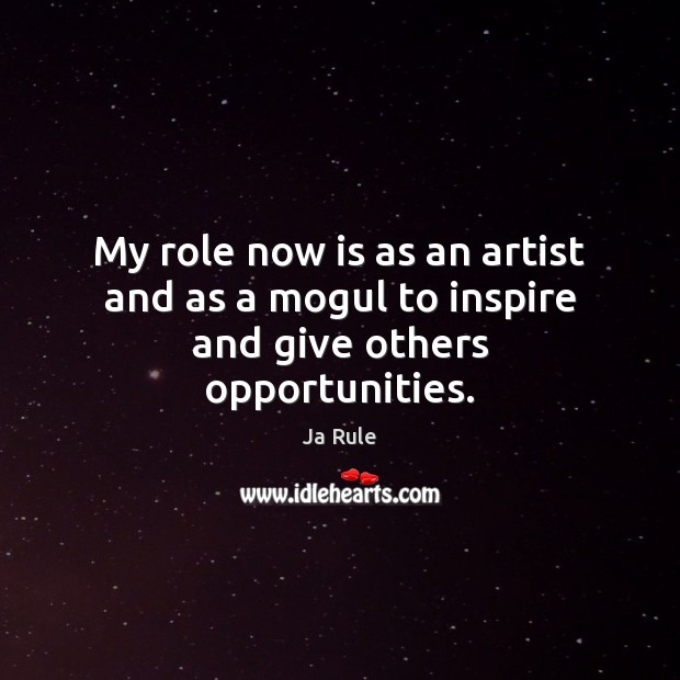 My role now is as an artist and as a mogul to inspire and give others opportunities. Ja Rule Picture Quote