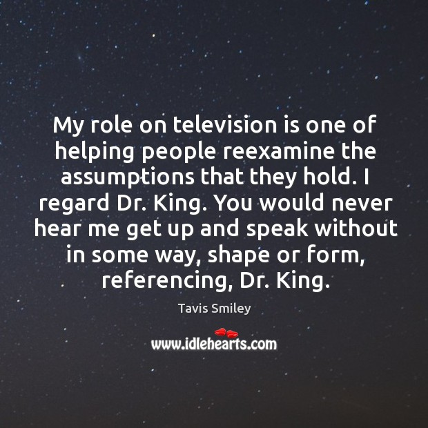 Image, My role on television is one of helping people reexamine the assumptions that they hold.
