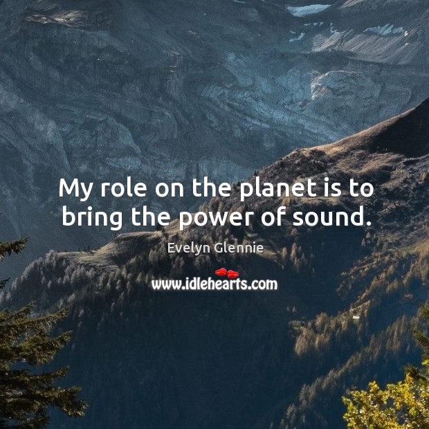 Image, My role on the planet is to bring the power of sound.