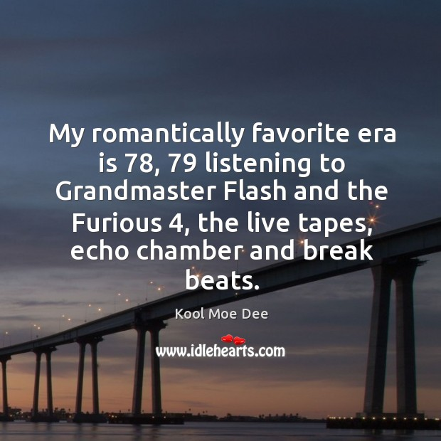 My romantically favorite era is 78, 79 listening to grandmaster flash and the furious 4 Image