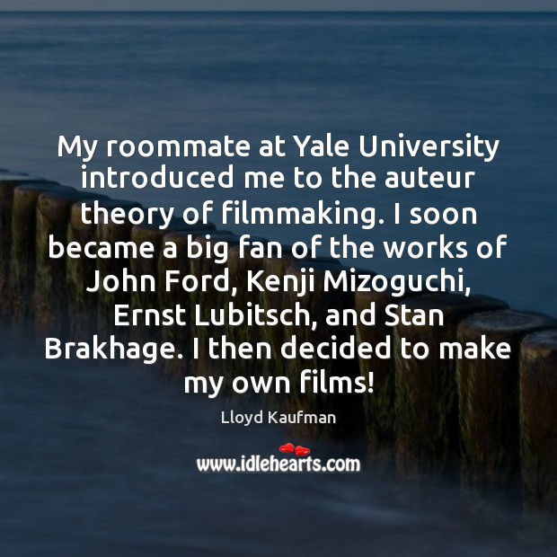 My roommate at Yale University introduced me to the auteur theory of Lloyd Kaufman Picture Quote