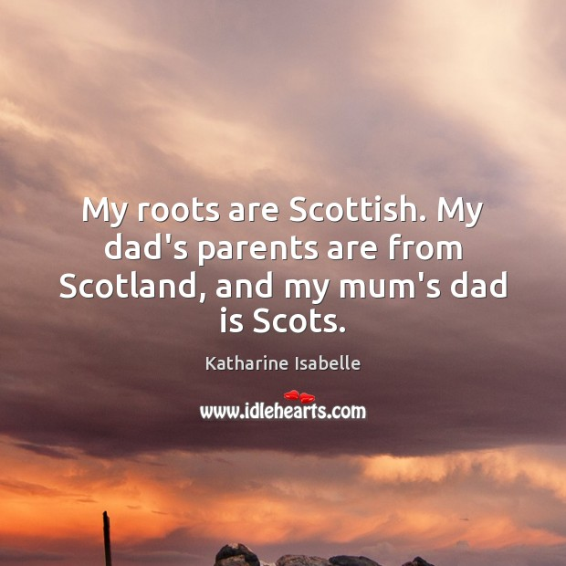 My roots are Scottish. My dad's parents are from Scotland, and my mum's dad is Scots. Dad Quotes Image