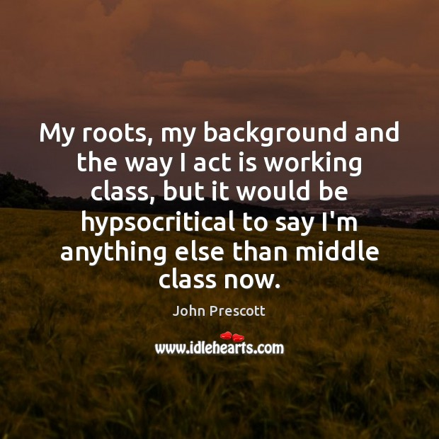 My roots, my background and the way I act is working class, John Prescott Picture Quote