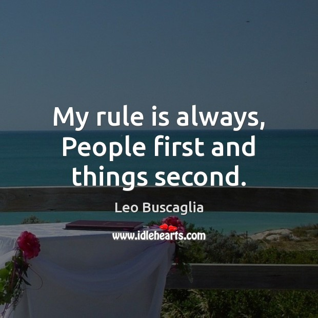 My rule is always, People first and things second. Image