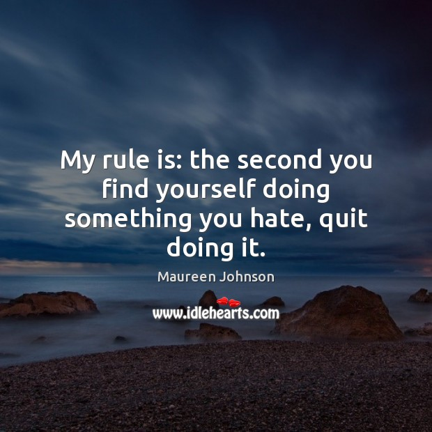 Image, My rule is: the second you find yourself doing something you hate, quit doing it.