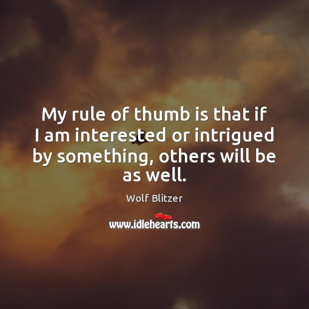 Wolf Blitzer Picture Quote image saying: My rule of thumb is that if I am interested or intrigued