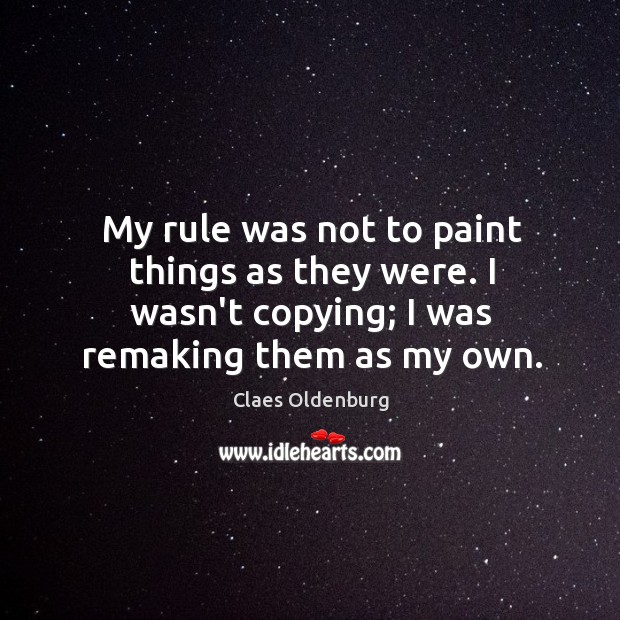 My rule was not to paint things as they were. I wasn't Image