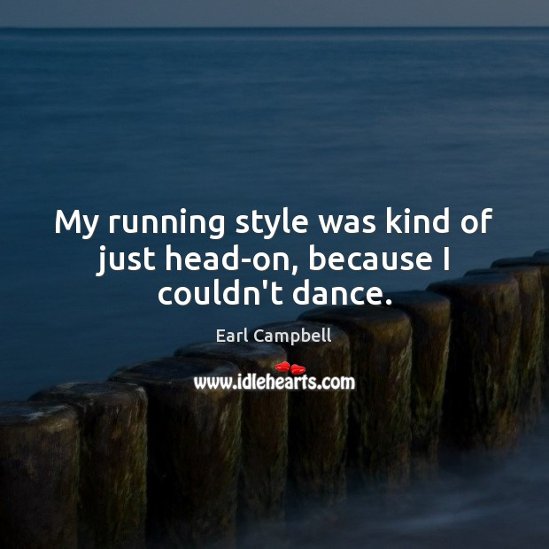 My running style was kind of just head-on, because I couldn't dance. Earl Campbell Picture Quote