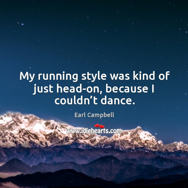 My running style was kind of just head-on, because I couldn't dance. Image