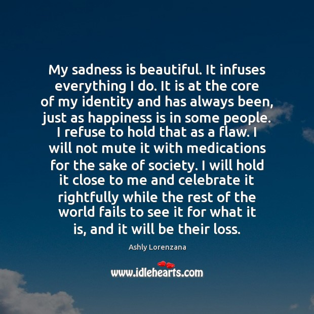 My sadness is beautiful. It infuses everything I do. It is at Image