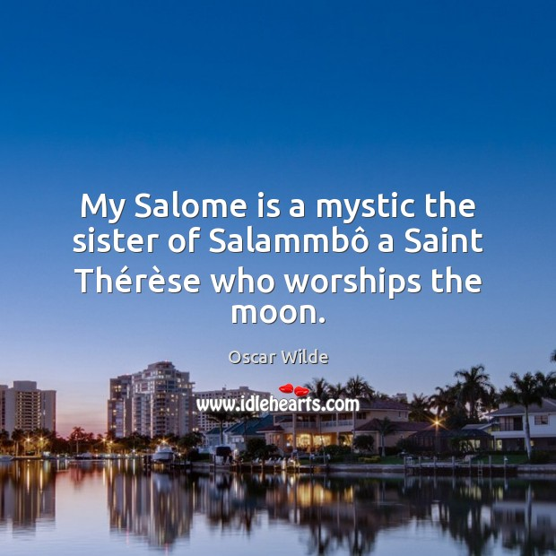 My Salome is a mystic the sister of Salammbô a Saint Thérèse who worships the moon. Oscar Wilde Picture Quote