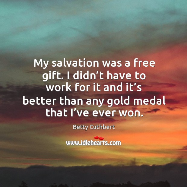 Image, My salvation was a free gift. I didn't have to work for it and it's better than any gold medal that I've ever won.