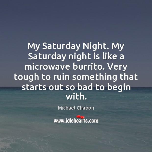 Image, My Saturday Night. My Saturday night is like a microwave burrito. Very