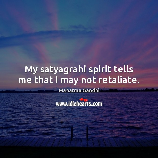 My satyagrahi spirit tells me that I may not retaliate. Image