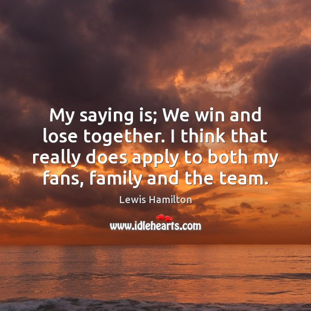My saying is; We win and lose together. I think that really Lewis Hamilton Picture Quote