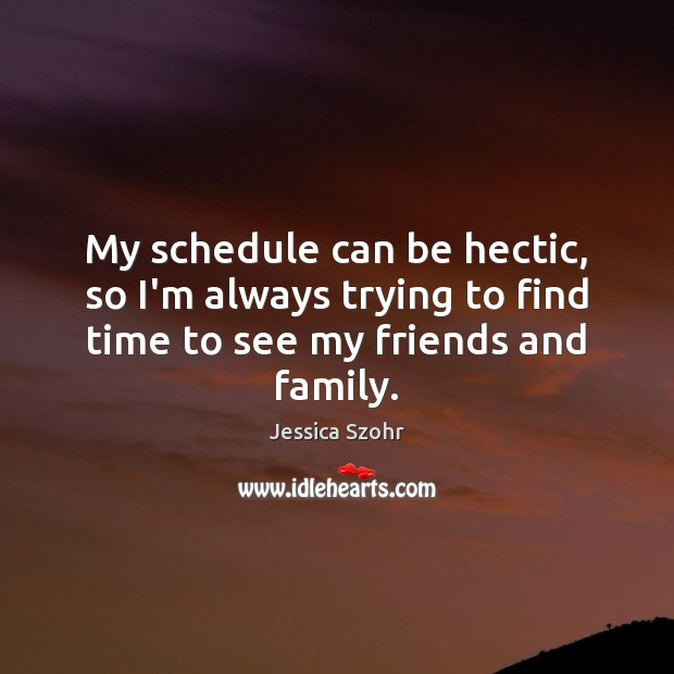 My schedule can be hectic, so I'm always trying to find time to see my friends and family. Image