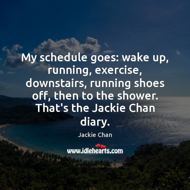 My schedule goes: wake up, running, exercise, downstairs, running shoes off, then Jackie Chan Picture Quote