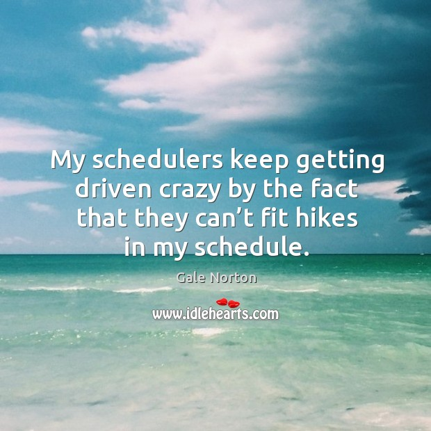 My schedulers keep getting driven crazy by the fact that they can't fit hikes in my schedule. Gale Norton Picture Quote