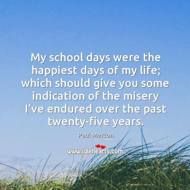 My school days were the happiest days of my life; which should give you some indication of the Paul Merton Picture Quote