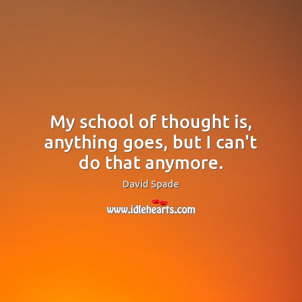 My school of thought is, anything goes, but I can't do that anymore. Image