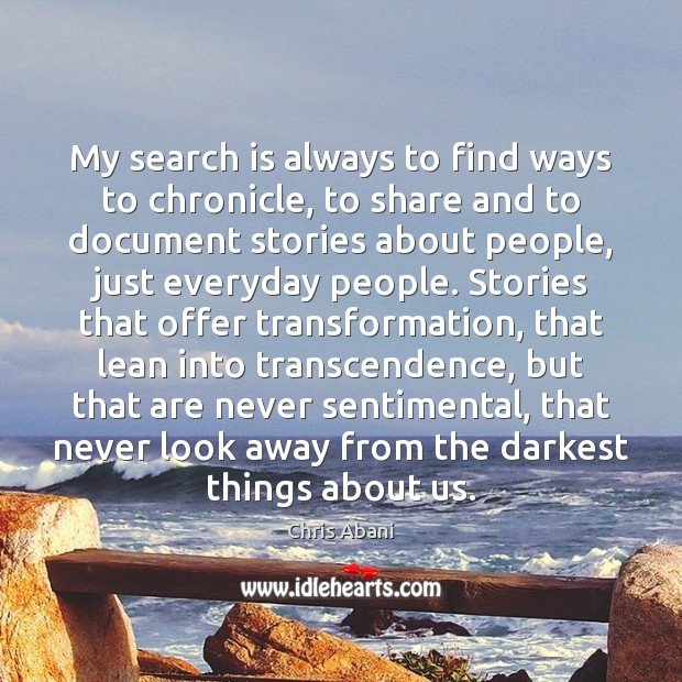 My search is always to find ways to chronicle, to share and Image