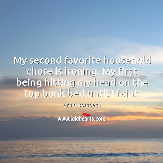 Image, My second favorite household chore is ironing. My first being hitting my head on the top bunk bed until I faint.