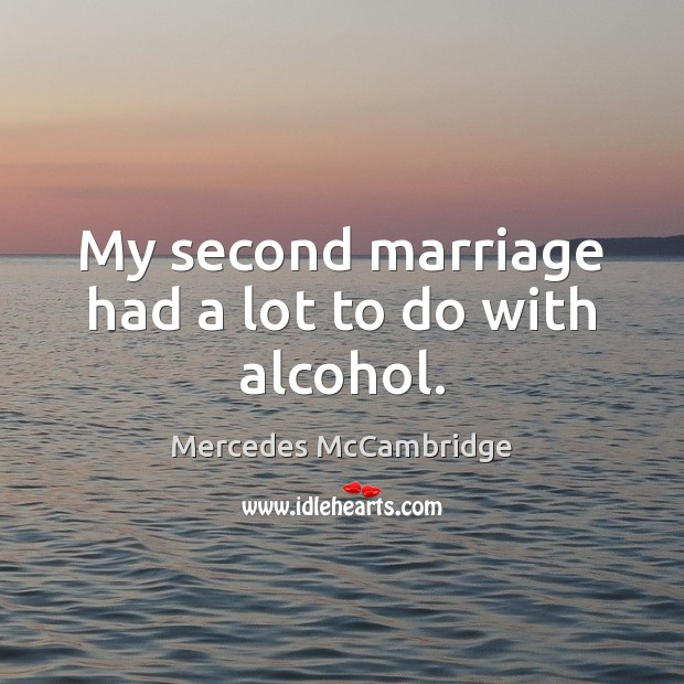 My second marriage had a lot to do with alcohol. Image
