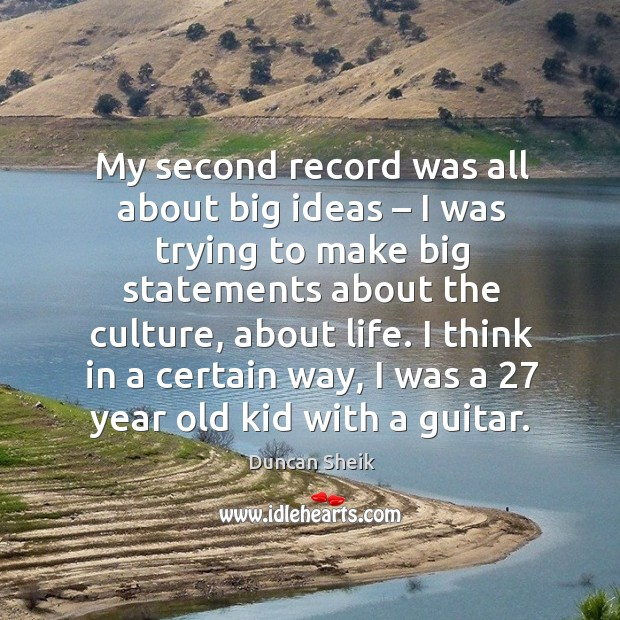 My second record was all about big ideas – I was trying to make big statements about the culture, about life. Duncan Sheik Picture Quote