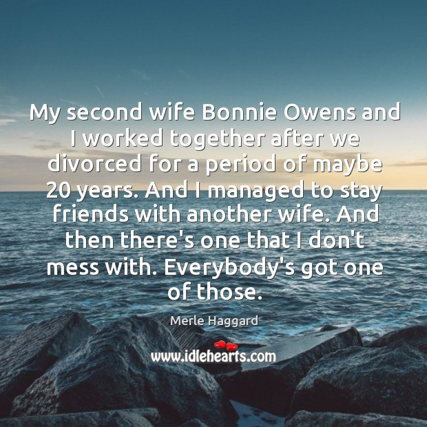 My second wife Bonnie Owens and I worked together after we divorced Merle Haggard Picture Quote