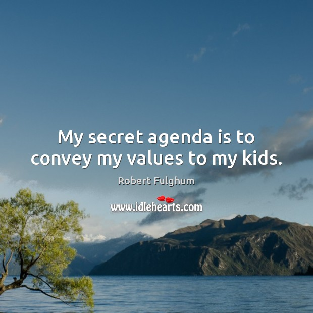Image, My secret agenda is to convey my values to my kids.