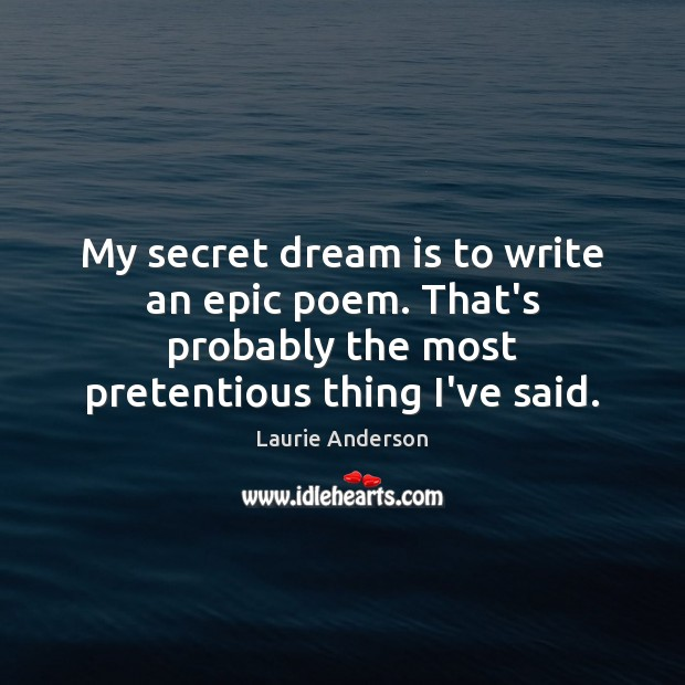 My secret dream is to write an epic poem. That's probably the Laurie Anderson Picture Quote