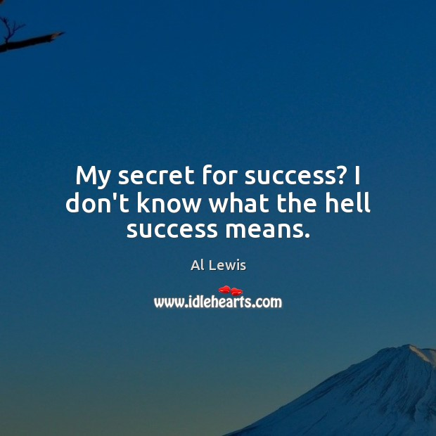 Image, My secret for success? I don't know what the hell success means.