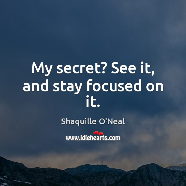 Image, My secret? See it, and stay focused on it.