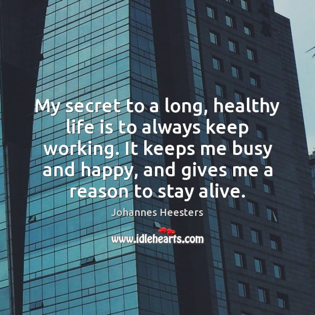 My secret to a long, healthy life is to always keep working. Image