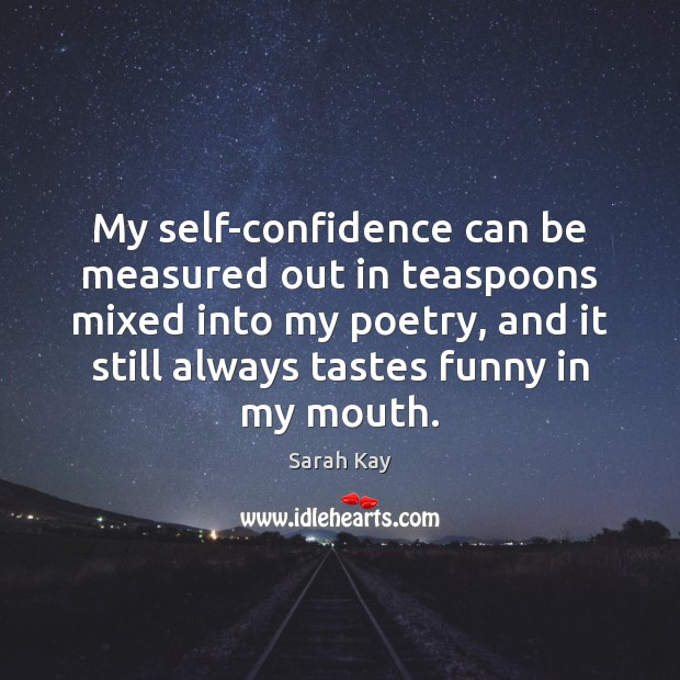 Image, My self-confidence can be measured out in teaspoons mixed into my poetry,