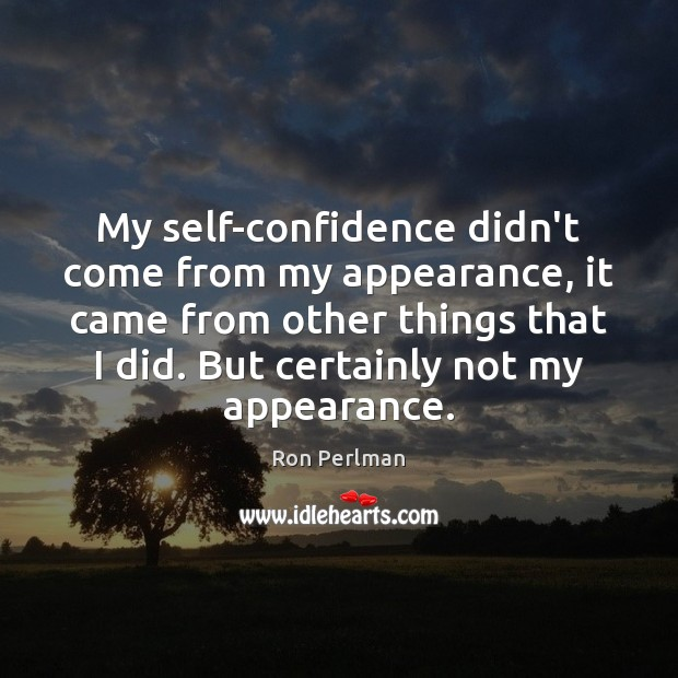 My self-confidence didn't come from my appearance, it came from other things Appearance Quotes Image