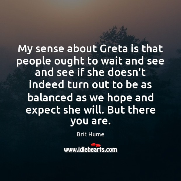 Image, My sense about Greta is that people ought to wait and see